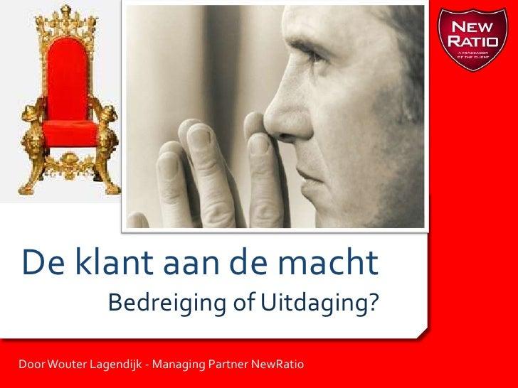 De klant aan de macht<br />Bedreiging of Uitdaging?<br />Door Wouter Lagendijk - Managing Partner NewRatio<br />