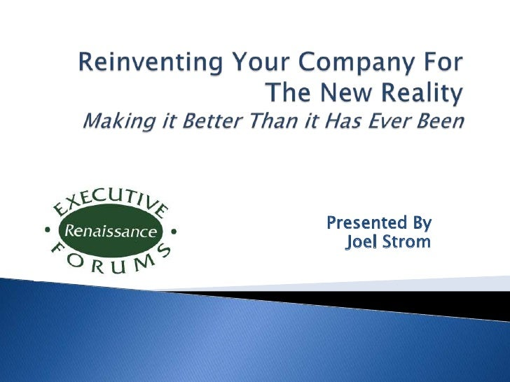 Reinventing Your Company For The New RealityMaking it Better Than it Has Ever Been<br />Presented By<br />Joel Strom<br />