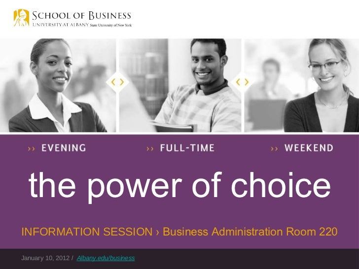January 10, 2012 /  Albany.edu/business the power of choice INFORMATION SESSION  › Business Administration Room 220