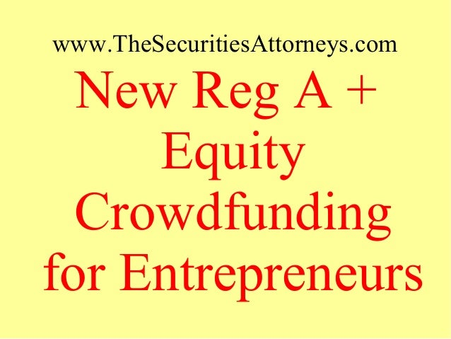 www.TheSecuritiesAttorneys.com New Reg A + Equity Crowdfunding for Entrepreneurs