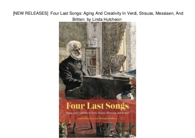 four last songs aging and creativity in verdi strauss messiaen and britten