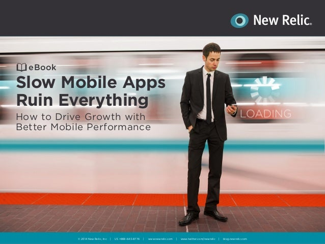 eBook  Slow Mobile Apps  Ruin Everything  How to Drive Growth with  Better Mobile Performance  © 2014 New Relic, Inc | US ...