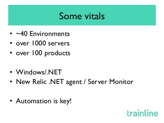 Some vitals • ~40 Environments • over 1000 servers • over 100 products • Windows/.NET • New Relic .NET agent / Server...