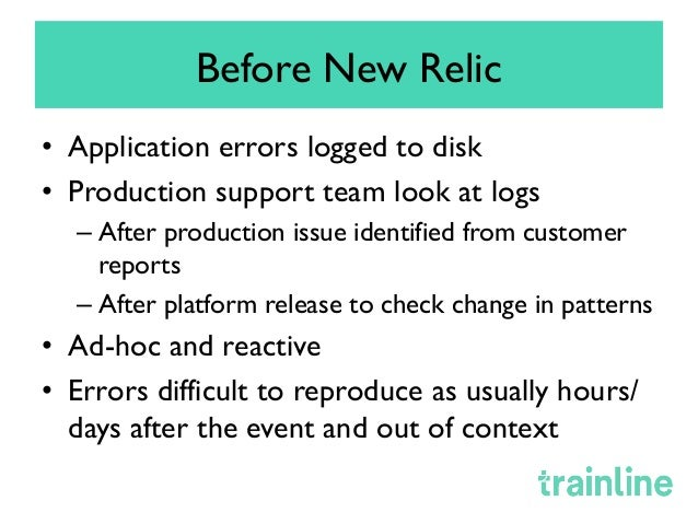 Before New Relic • Application errors logged to disk • Production support team look at logs –After production issue ide...