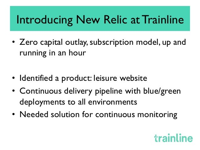 Introducing New Relic at Trainline • Zero capital outlay, subscription model, up and running in an hour • Identified a p...