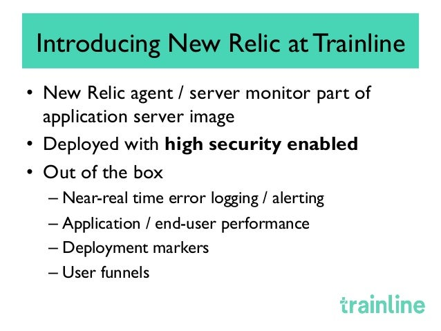 Introducing New Relic at Trainline • New Relic agent / server monitor part of application server image • Deployed with h...