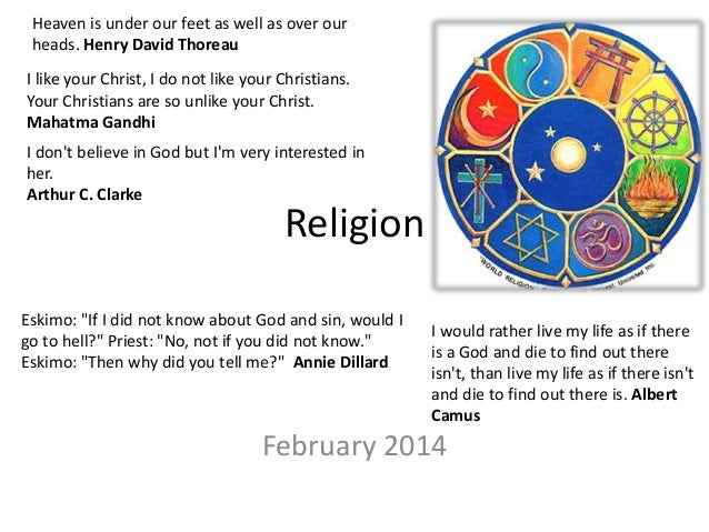 Religion February 2014 Heaven is under our feet as well as over our heads. Henry David Thoreau I like your Christ, I do no...