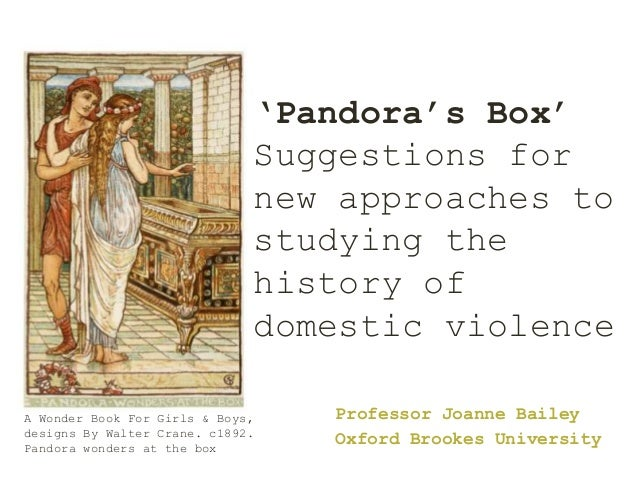 'Pandora's Box' Suggestions for new approaches to studying the history of domestic violence Professor Joanne Bailey Oxford...