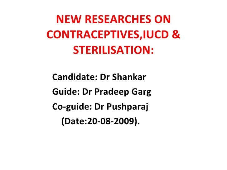 NEW RESEARCHES ON CONTRACEPTIVES,IUCD & STERILISATION: <ul><li>Candidate: Dr Shankar </li></ul><ul><li>Guide: Dr Pradeep G...