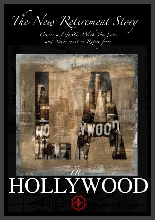 The New Retirement Story     Create a Life & Work You Love       and Never want to Retire from                  inHOLLYWOOD