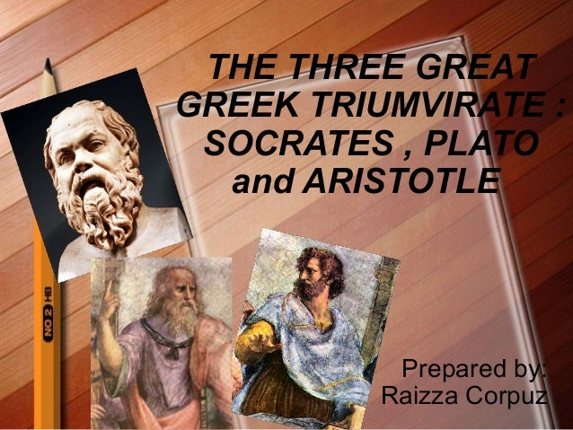 THE THREE GREAT GREEK TRIUMVIRATE : SOCRATES , PLATO and ARISTOTLE  Prepared by: Raizza Corpuz