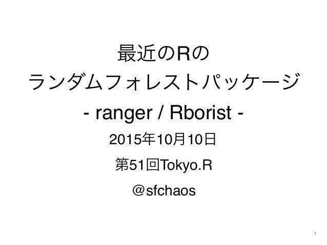 最近のRの ランダムフォレストパッケージ - ranger / Rborist - 2015年10月10日 第51回Tokyo.R @sfchaos 1