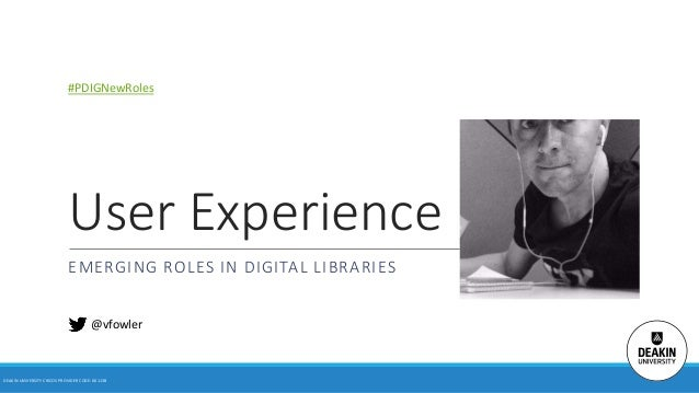 User Experience EMERGING ROLES IN DIGITAL LIBRARIES DEAKIN UNIVERSITY CRICOS PROVIDER CODE: 00113B @vfowler #PDIGNewRoles