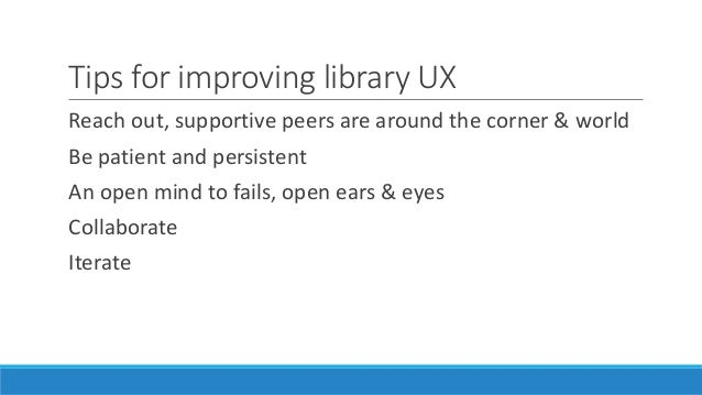 Tips for improving library UX Reach out, supportive peers are around the corner & world Be patient and persistent An open ...