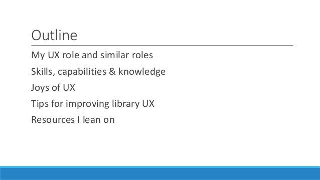 Outline My UX role and similar roles Skills, capabilities & knowledge Joys of UX Tips for improving library UX Resources I...