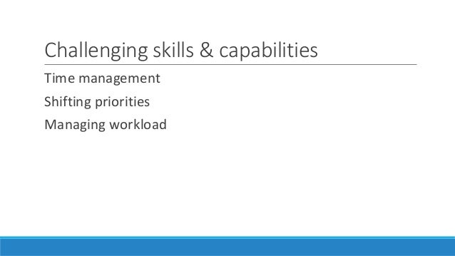 Challenging skills & capabilities Time management Shifting priorities Managing workload