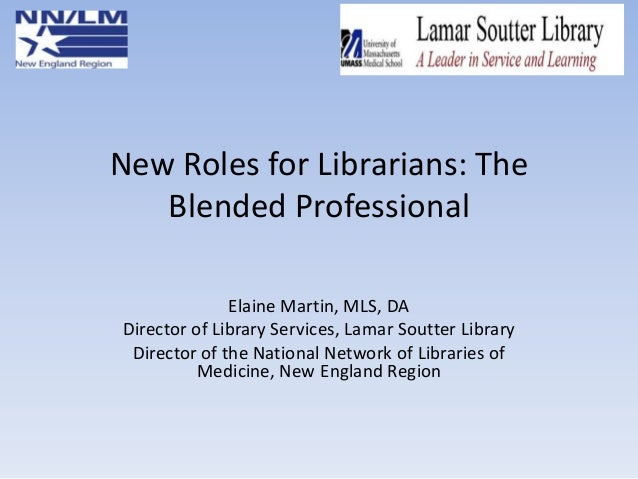 New Roles for Librarians: The Blended Professional Elaine Martin, MLS, DA Director of Library Services, Lamar Soutter Libr...