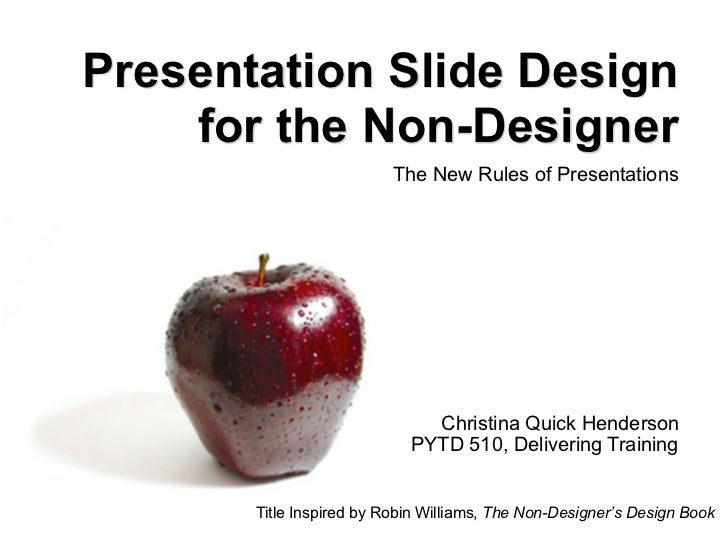 Presentation Slide Design for the Non-Designer The New Rules of Presentations Christina Quick Henderson PYTD 510, Deliveri...