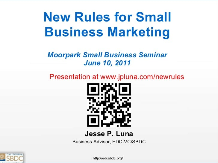 New Rules for Small Business Marketing Moorpark Small Business Seminar June 10, 2011 Jesse P. Luna Business Advisor, EDC-V...