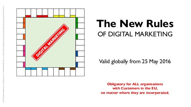 The New Rules OF DIGITAL MARKETING Valid globally from 25 May 2016 Obligatory for ALL organisations with Customers in the ...
