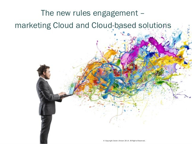 © Copyright David J Brown 2014. All Rights Reserved.  1  The new rules engagement –  marketing Cloud and Cloud-based solut...