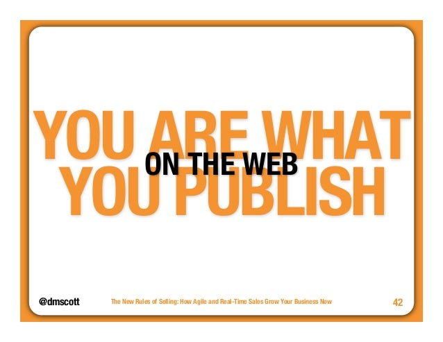 YOU ARE WHAT  YOU PUBLISH  @dmscott  The New Rules of Selling: How Agile and Real-Time Sales Grow Your Business Now  42  O...