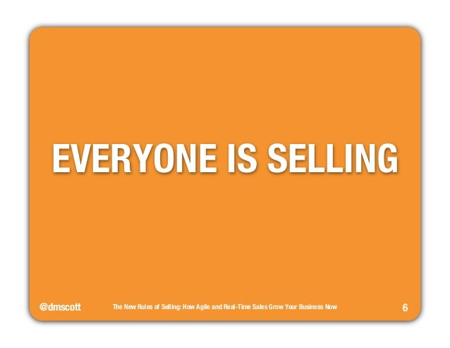 @dmscott  The New Rules of Selling: How Agile and Real-Time Sales Grow Your Business Now  6  EVERYONE IS SELLING