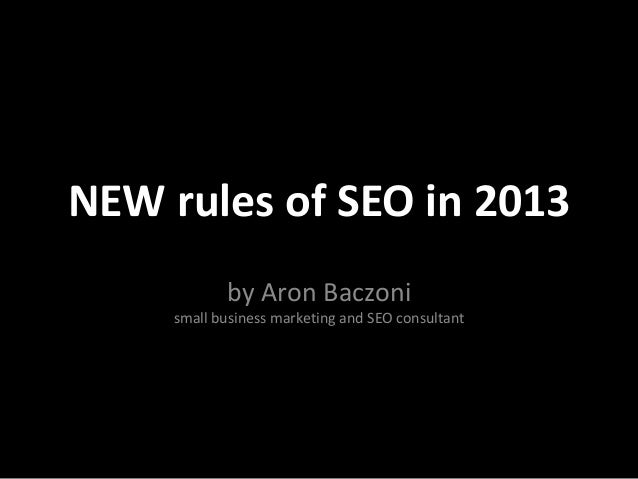 NEW rules of SEO in 2013            by Aron Baczoni     small business marketing and SEO consultant