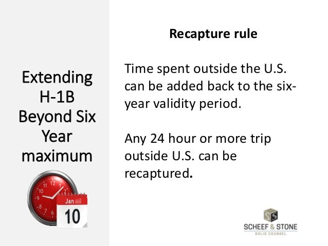 Extending H-1B Beyond Six Year maximum Recapture rule Time spent outside the U.S. can be added back to the six- year valid...