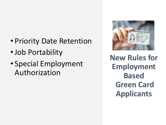 New Rules for Employment Based Green Card Applicants •Priority Date Retention •Job Portability •Special Employment Authori...