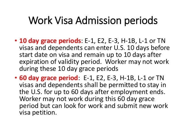 Work Visa Admission periods • 10 day grace periods: E-1, E2, E-3, H-1B, L-1 or TN visas and dependents can enter U.S. 10 d...