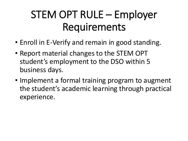 STEM OPT RULE – Employer Requirements • Enroll in E-Verify and remain in good standing. • Report material changes to the S...