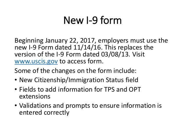 New I-9 form Beginning January 22, 2017, employers must use the new I-9 Form dated 11/14/16. This replaces the version of ...