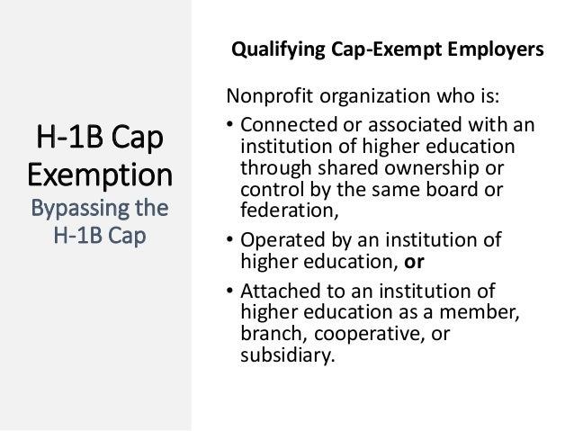 H-1B Cap Exemption Bypassing the H-1B Cap Qualifying Cap-Exempt Employers Nonprofit organization who is: • Connected or as...