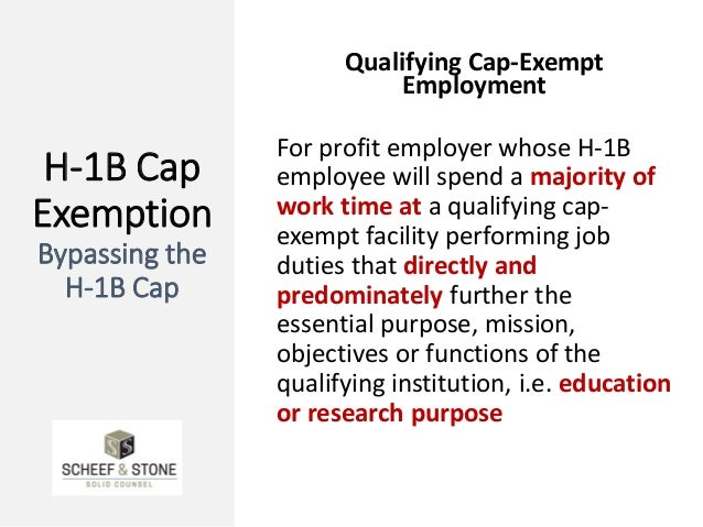 H-1B Cap Exemption Bypassing the H-1B Cap Qualifying Cap-Exempt Employment For profit employer whose H-1B employee will sp...