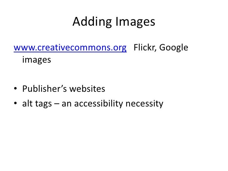 Adding Images<br />www.creativecommons.orgFlickr, Google images<br />Publisher's websites<br />alt tags – an accessibility...