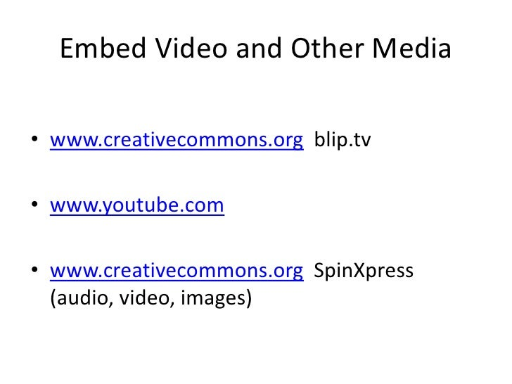 Embed Video and Other Media<br />www.creativecommons.orgblip.tv<br />www.youtube.com<br />www.creativecommons.orgSpinXpres...