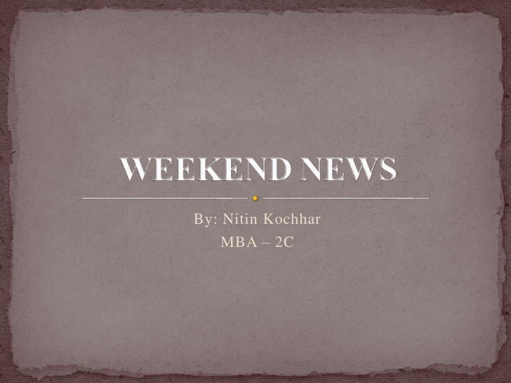 By: Nitin Kochhar<br />MBA – 2C<br />WEEKEND NEWS<br />