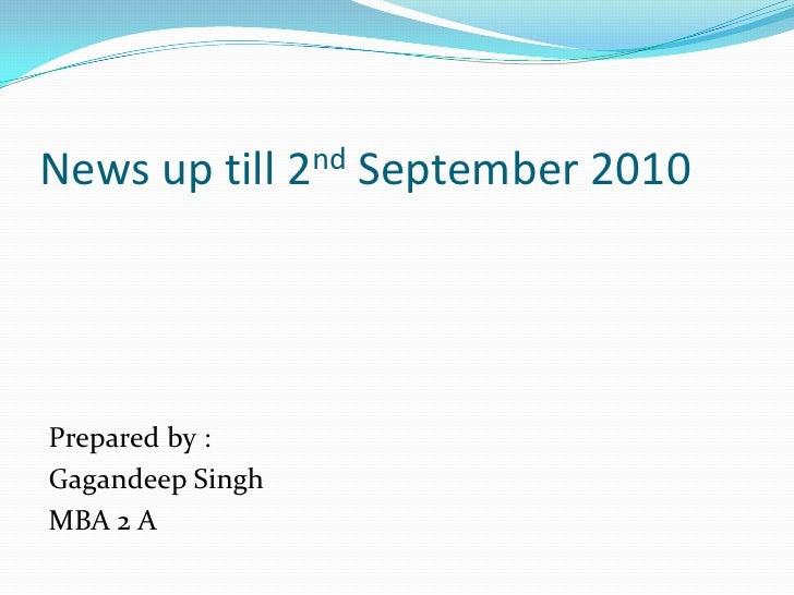 News up till 2ndSeptember 2010<br />Prepared by :<br />Gagandeep Singh<br />MBA 2 A<br />