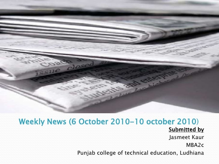 Weekly News (6 October 2010-10 october 2010)<br />Submitted by<br />JasmeetKaur<br />MBA2c<br />Punjab college of technica...