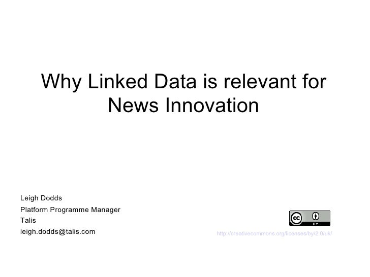 Why Linked Data is relevant for News Innovation http://creativecommons.org/licenses/by/2.0/uk/ Leigh Dodds  Platform Progr...