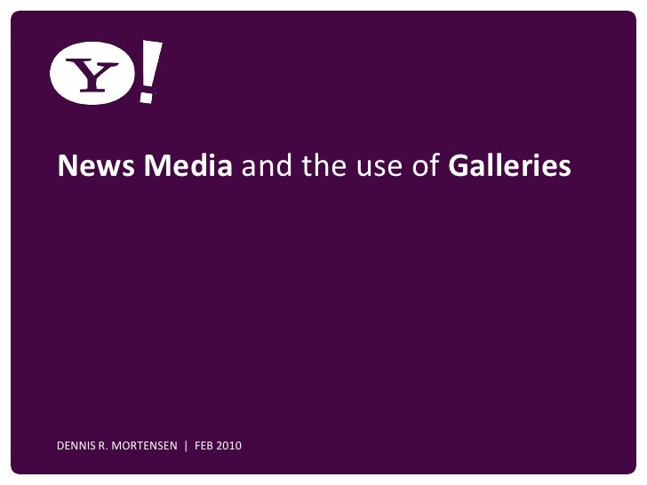 News Media and the use of Galleries     YAHOO! CONFIDENTIAL    DENNIS R. MORTENSEN | FEB 2010