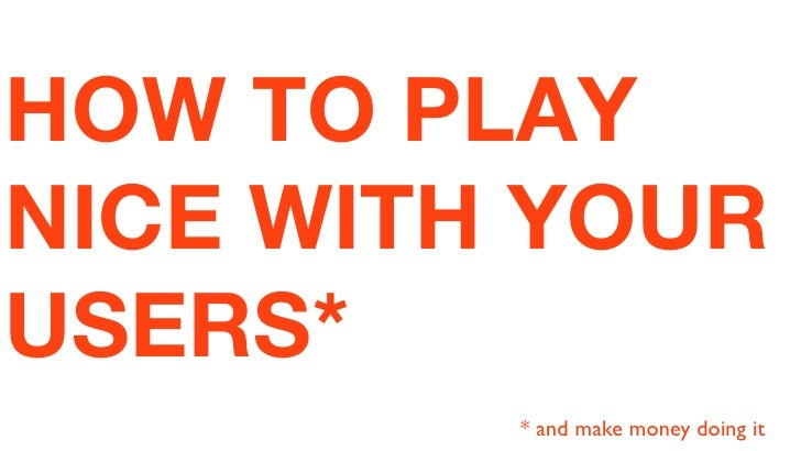 HOW TO PLAYNICE WITH YOURUSERS*         * and make money doing it