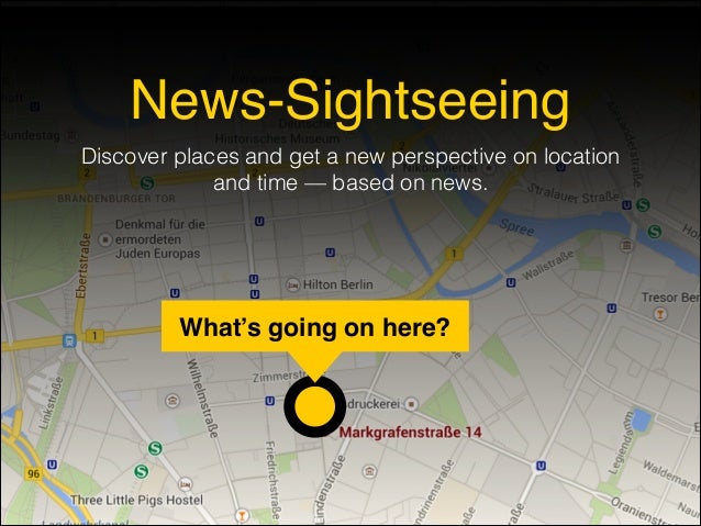What's going on here? News-Sightseeing Discover places and get a new perspective on location and time — based on news.