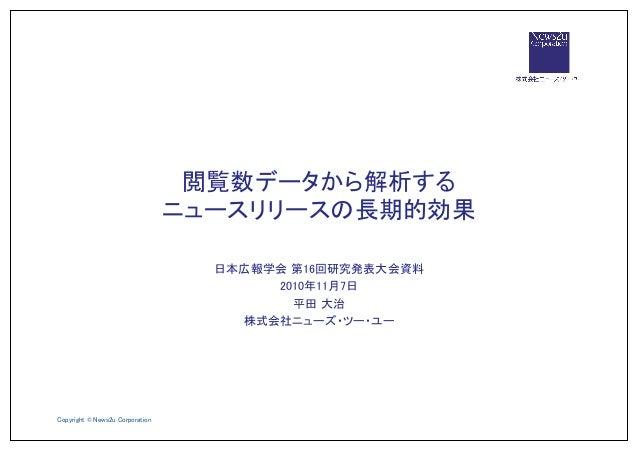 Copyright © News2u Corporation 日本広報学会 第16回研究発表大会資料 2010年11月7日 平田 大治 株式会社ニューズ・ツー・ユー 閲覧数データから解析する ニュースリリースの長期的効果