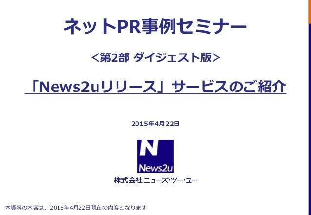 Copyright© 2012 News2u Corp. ネットPR事例セミナー <第2部 ダイジェスト版> 「News2uリリース」サービスのご紹介 2015年4月22日 本資料の内容は、2015年4月22日現在の内容となります