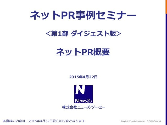 Copyright © News2u Corporation, All Rights Reserved. 2015年4月22日 ネットPR事例セミナー <第1部 ダイジェスト版> ネットPR概要 本資料の内容は、2015年4月22日現在の内容と...