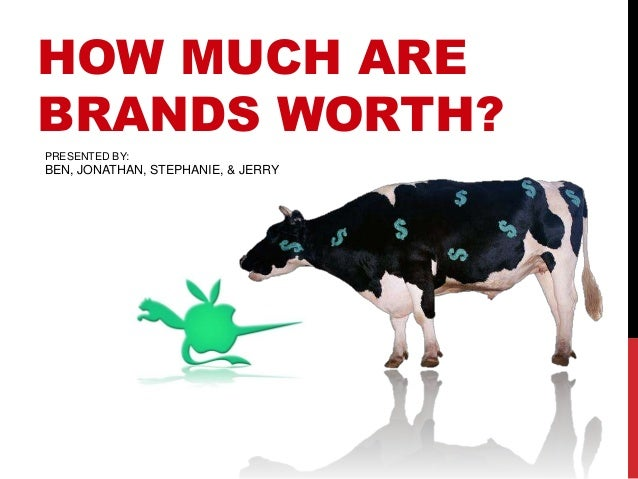 HOW MUCH AREBRANDS WORTH?PRESENTED BY:BEN, JONATHAN, STEPHANIE, & JERRY