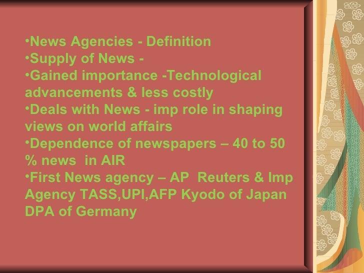<ul><li>News Agencies - Definition </li></ul><ul><li>Supply of News -  </li></ul><ul><li>Gained importance -Technological ...