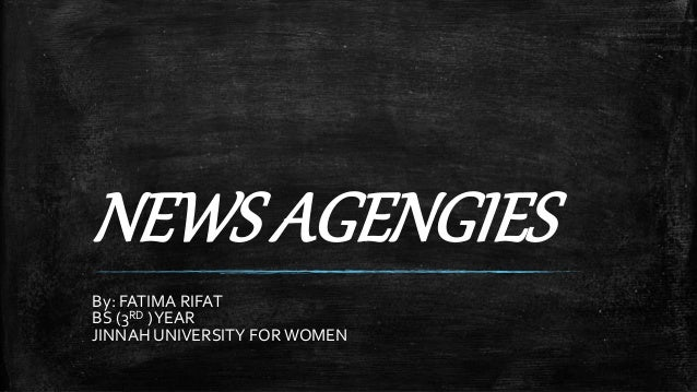 NEWS AGENGIES By: FATIMA RIFAT BS (3RD )YEAR JINNAH UNIVERSITY FORWOMEN